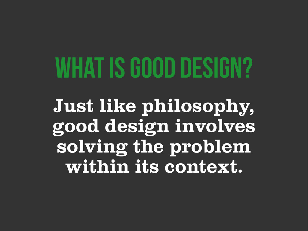 Just like philosophy, good design involves solv...
