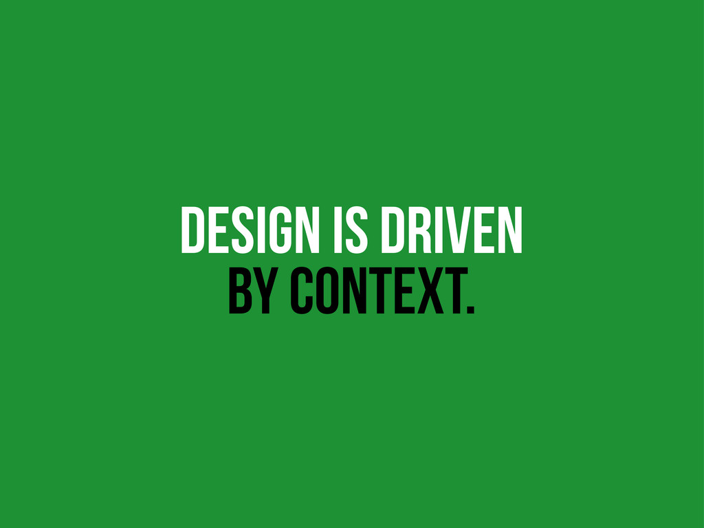 DESIGN IS DRIVEN BY CONTEXT.