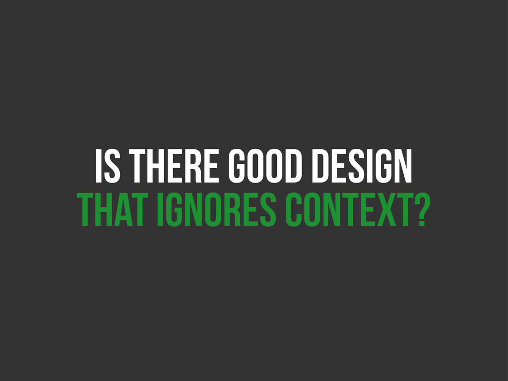 IS THERE GOOD DESIGN THAT IGNORES CONTEXT?