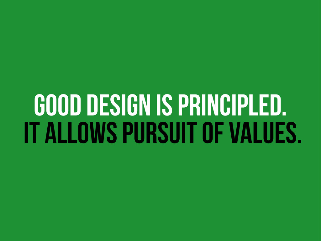 GOOD DESIGN IS PRINCIPLED. IT ALLOWS PURSUIT OF...
