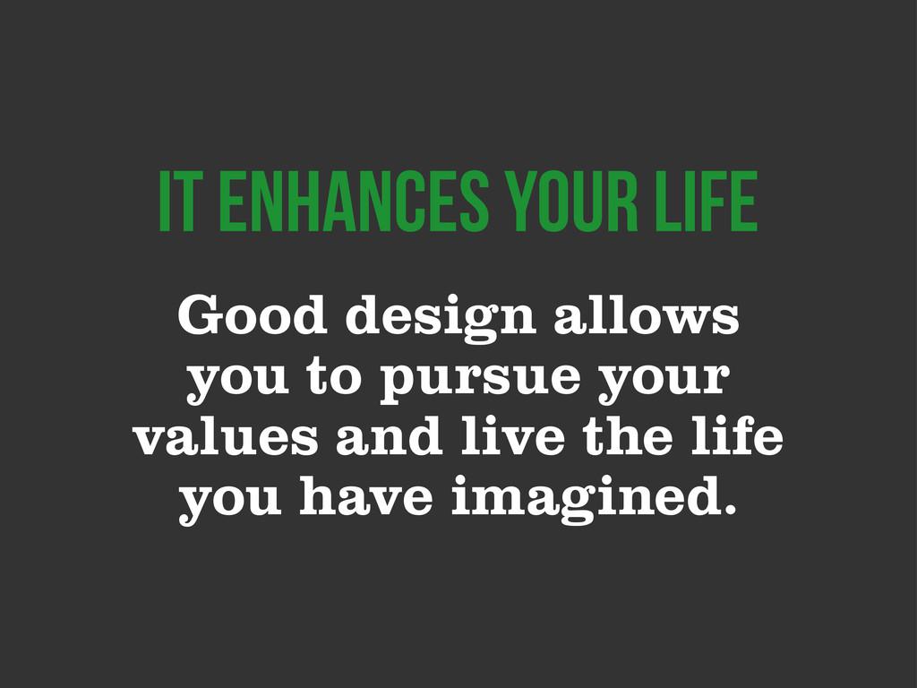 Good design allows you to pursue your values an...