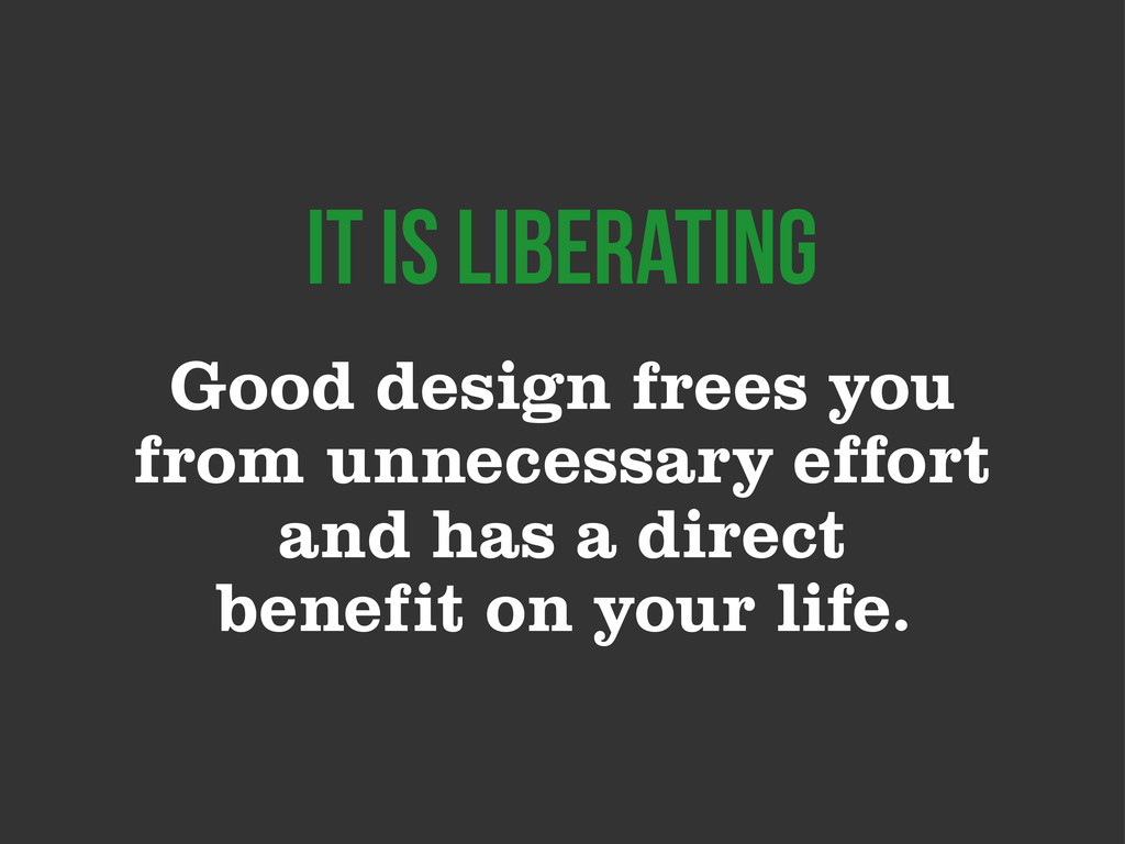 Good design frees you from unnecessary effort a...