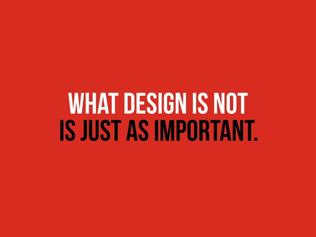 WHAT DESIGN IS NOT is just as important.
