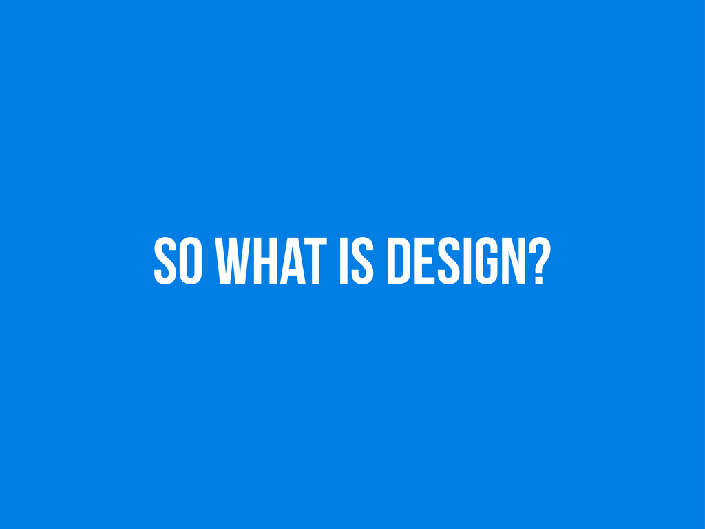 so WHAT IS DESIGN?