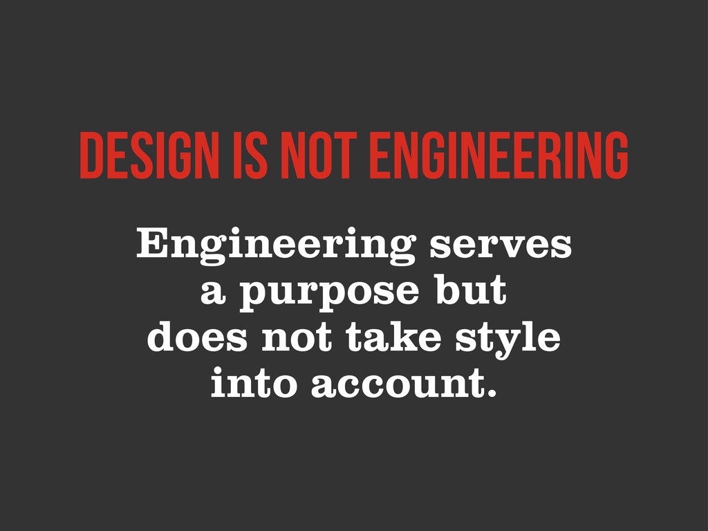 Engineering serves a purpose but does not take ...
