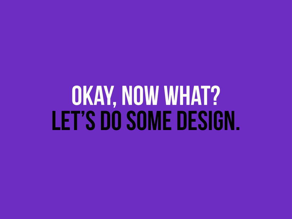 OKAY, NOW WHAT? LET'S DO SOME DESIGN.
