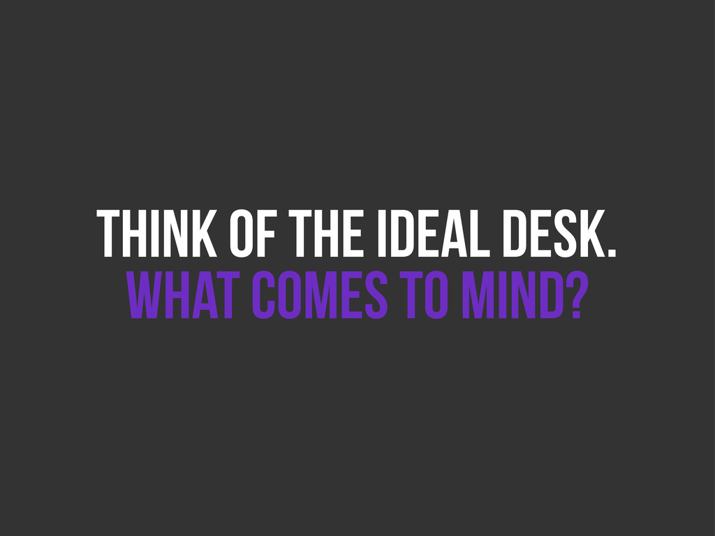 THINK OF THE IDEAL DESK. WHAT COMES TO MIND?