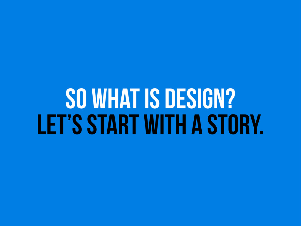 so WHAT IS DESIGN? LET'S START WITH A STORY.
