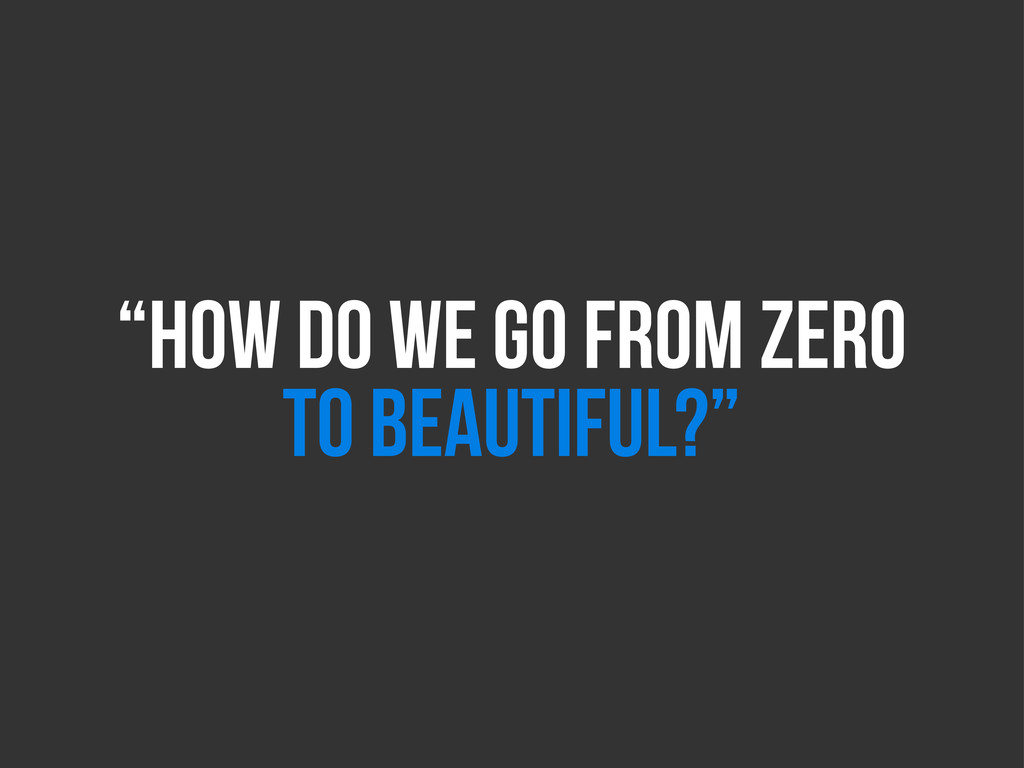 """""""HOW DO WE GO FROM ZERO TO BEAUTIFUL?"""""""