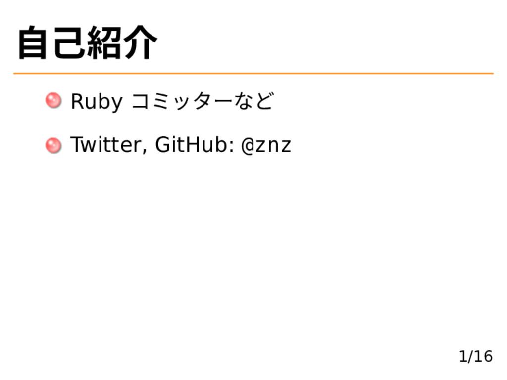 ⾃己紹介 Ruby コミッターなど Twitter, GitHub: @znz 1/16