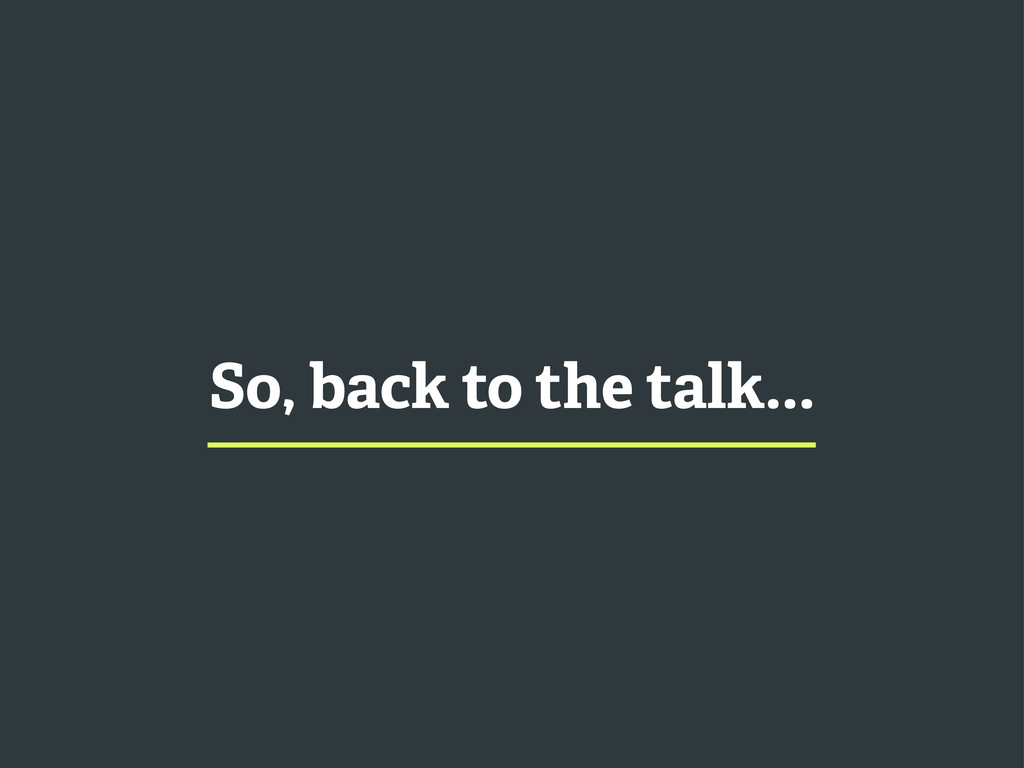 So, back to the talk...