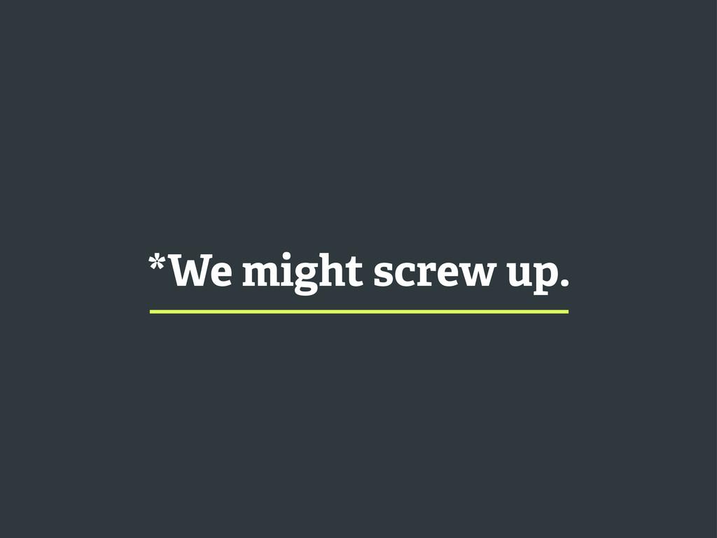 *We might screw up.