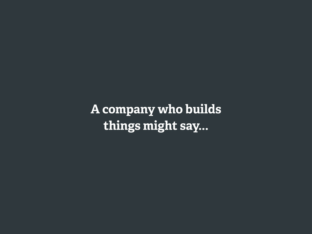 A company who builds things might say...