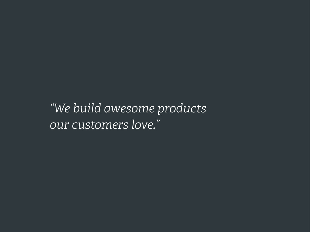 """""""We build awesome products our customers love."""""""