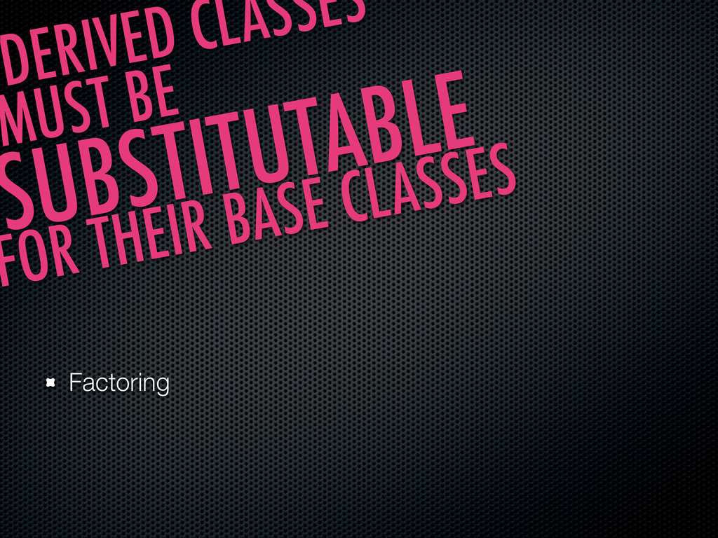 Factoring DERIVED CLASSES MUST BE SUBSTITUTABLE...