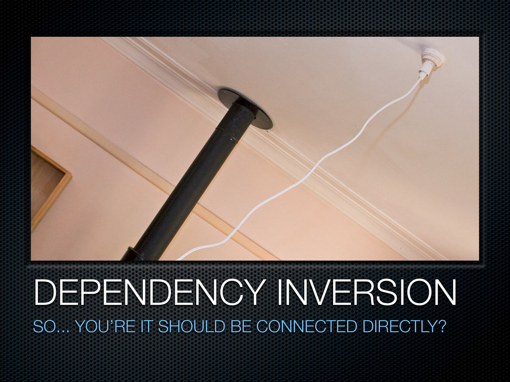DEPENDENCY INVERSION SO... YOU'RE IT SHOULD BE ...