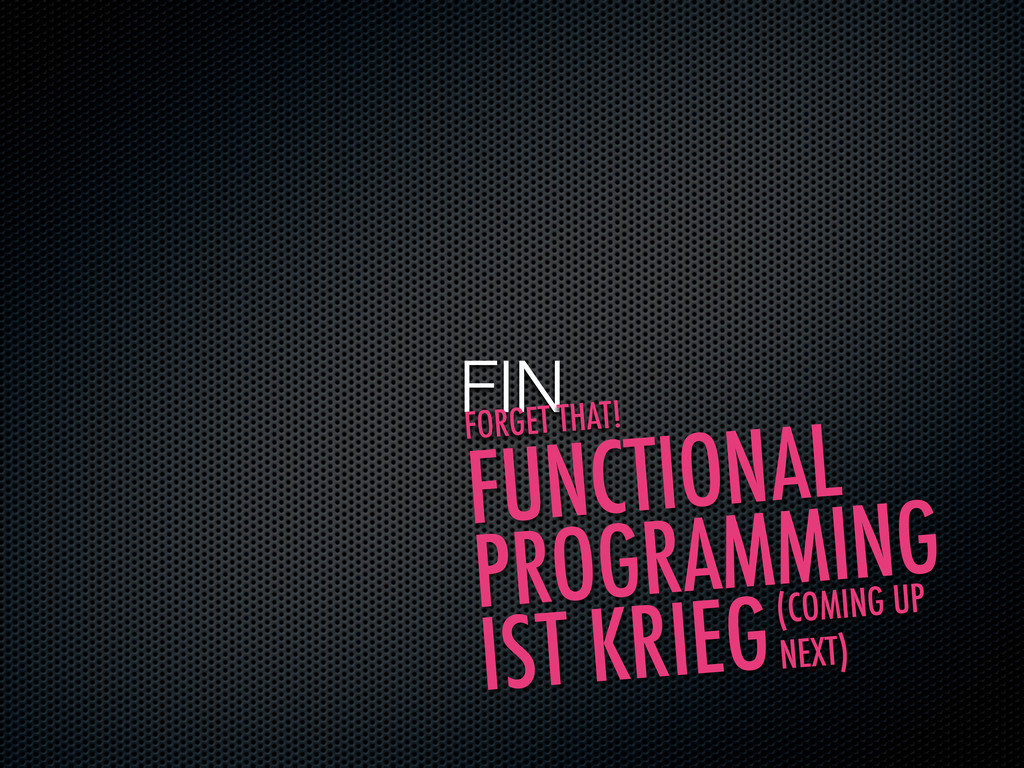 FIN FORGET THAT! FUNCTIONAL PROGRAMMING IST KRI...
