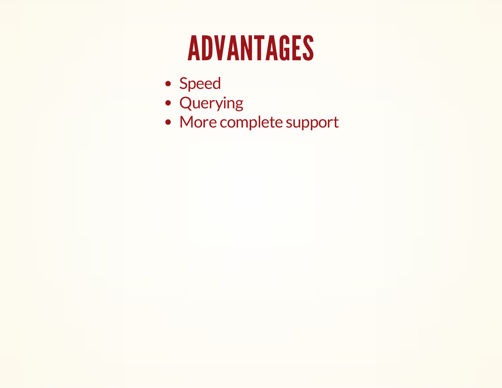 ADVANTAGES Speed Querying More complete support