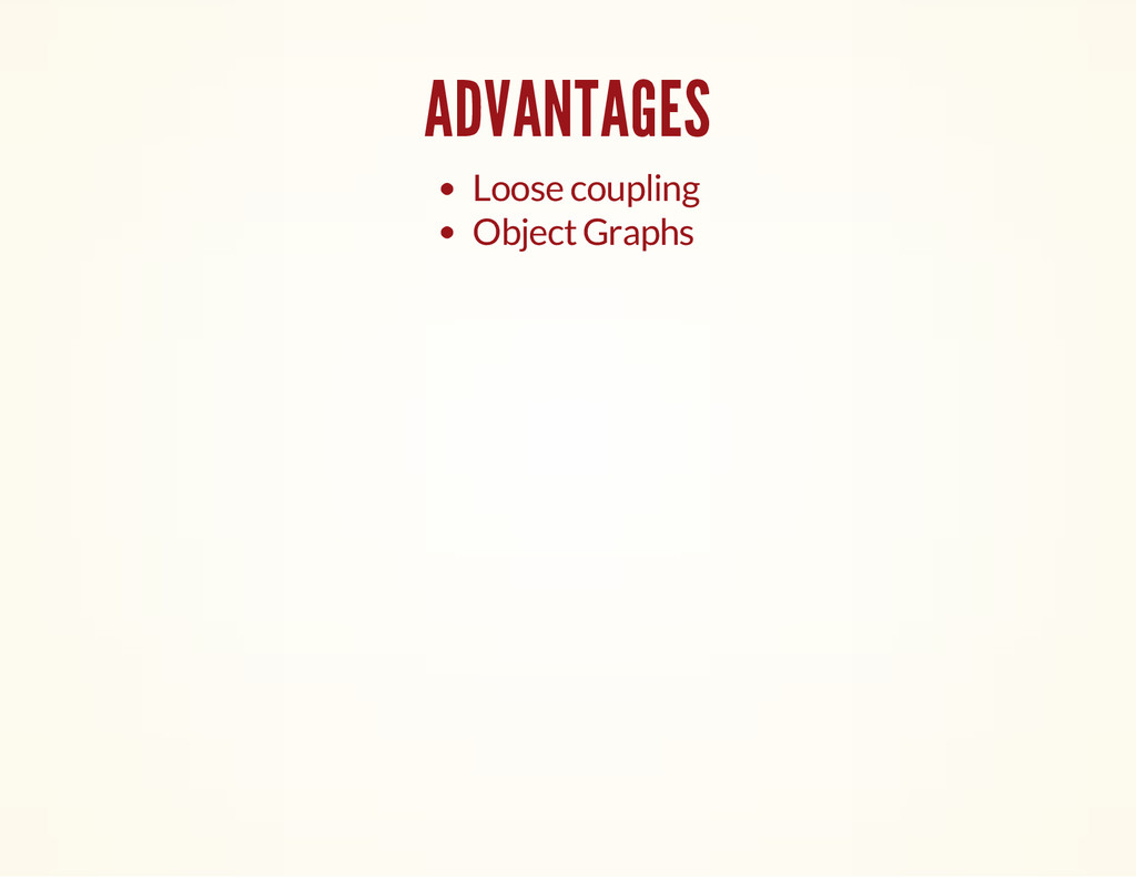 ADVANTAGES Loose coupling Object Graphs