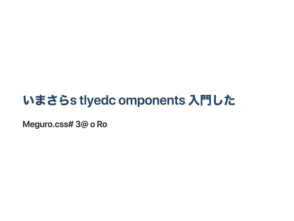 いまさら stlyed components 入門した Meguro.css #3 @ oRo