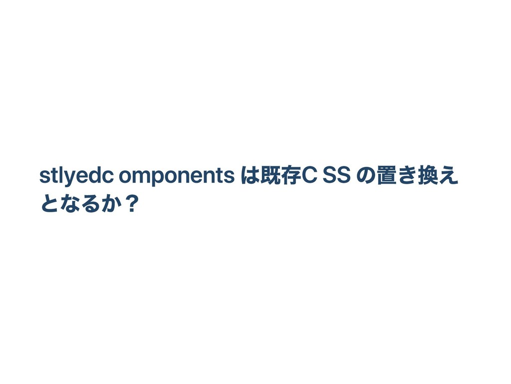 stlyed components は既存 CSS の置き換え となるか?