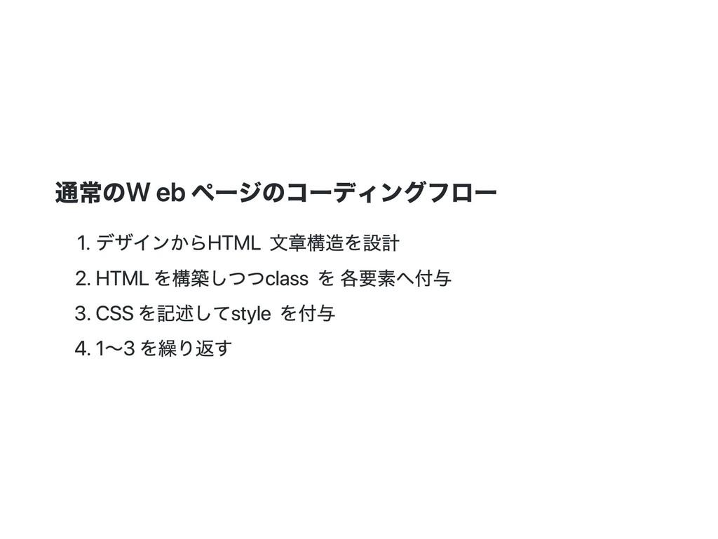 通常の Web ページのコーディングフロー 1. デザインから HTML 文章構造を設計 2....