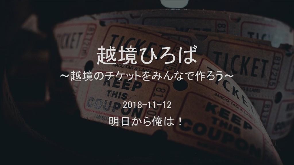 越境ひろば ~越境のチケットをみんなで作ろう~ 2018-11-12 明日から俺は!
