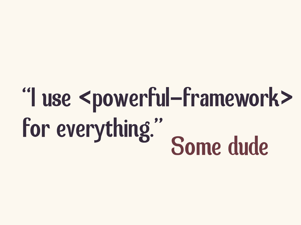 """I use <powerful-framework> for everything."" So..."