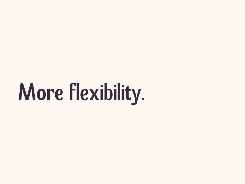 More flexibility.