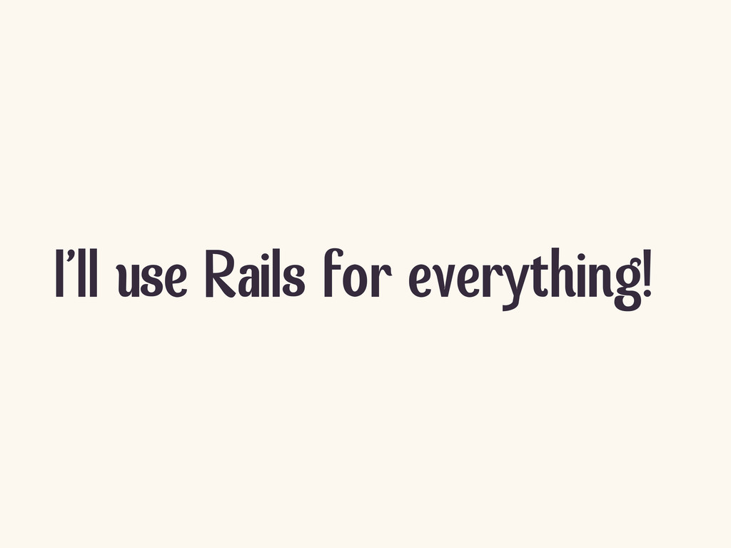 I'll use Rails for everything!