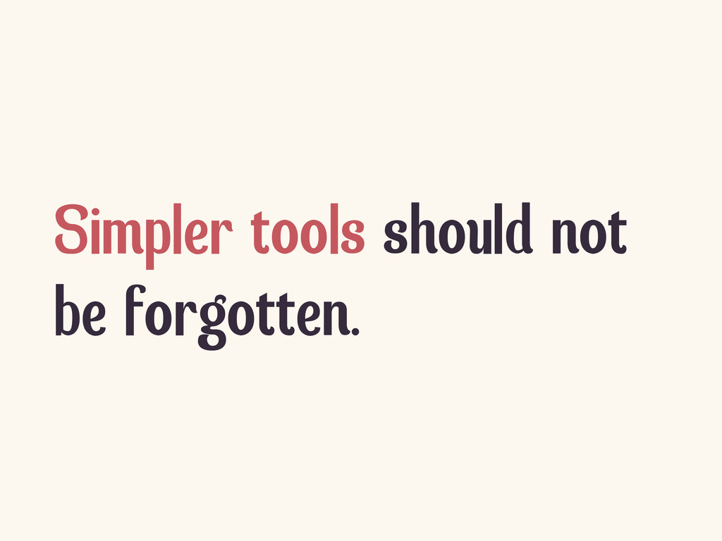 Simpler tools should not be forgotten.