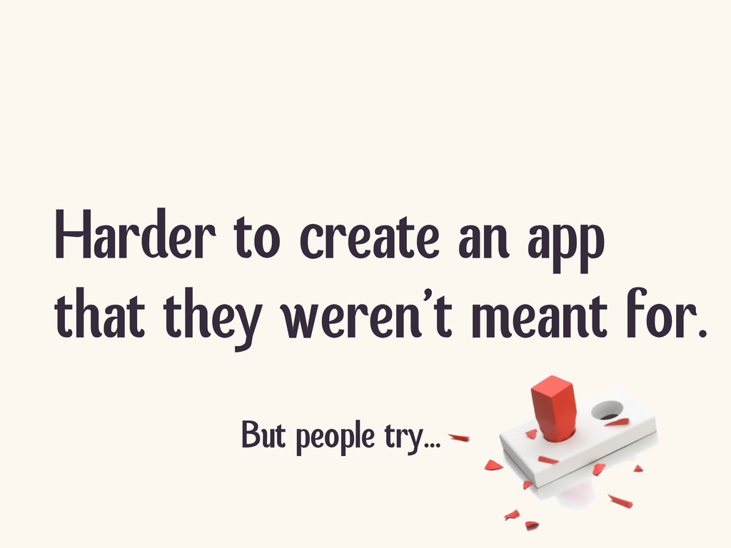 Harder to create an app that they weren't meant...