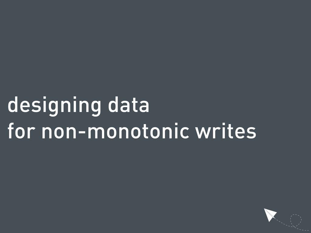 designing data for non-monotonic writes