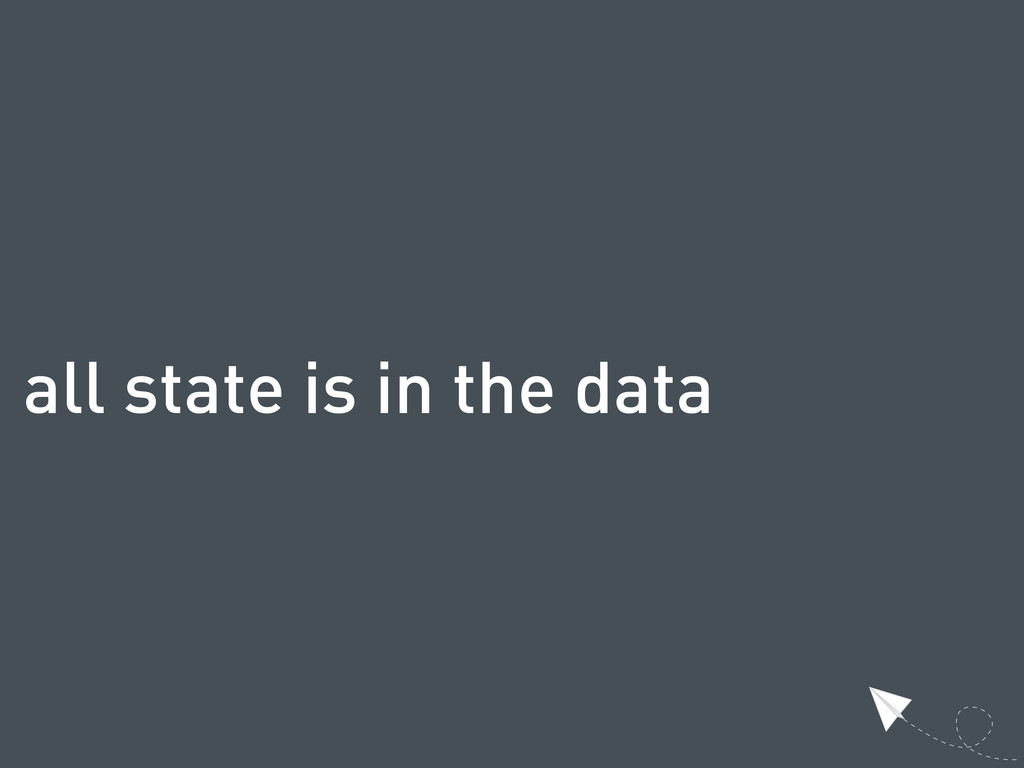 all state is in the data