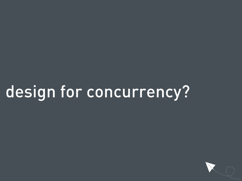 design for concurrency?