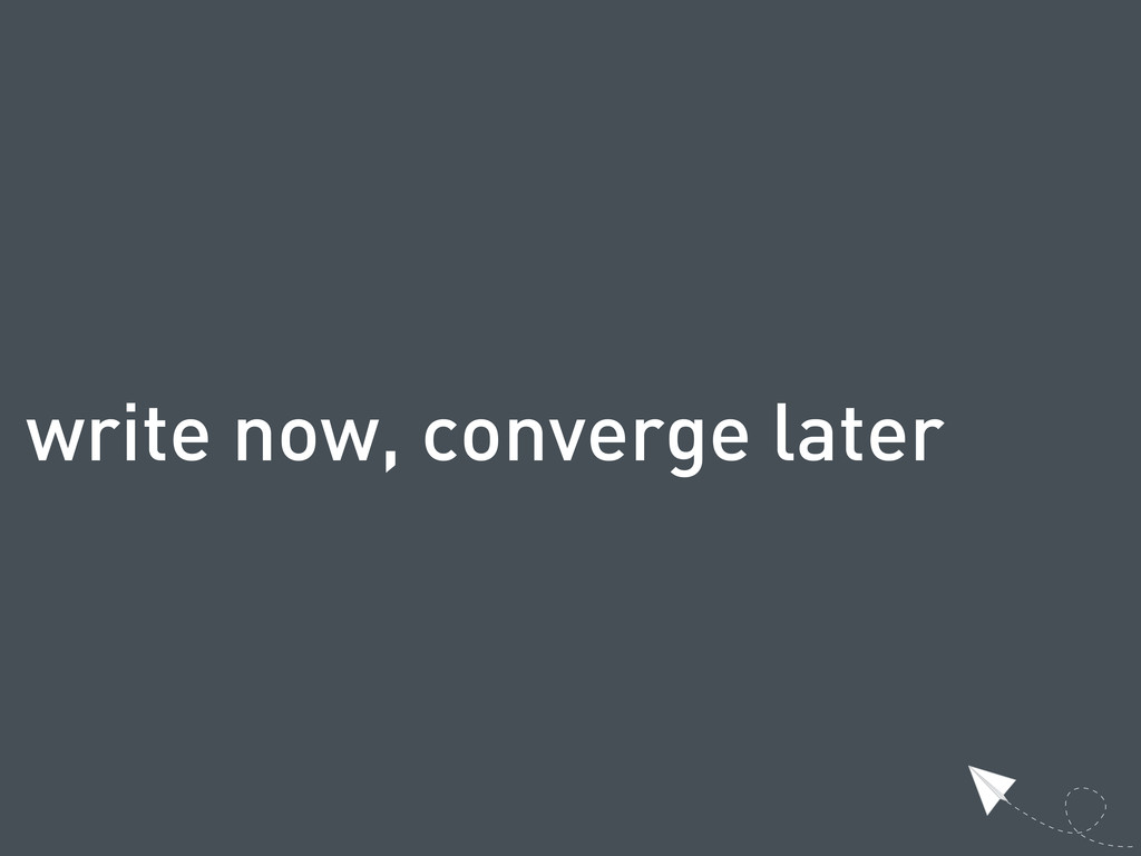 write now, converge later