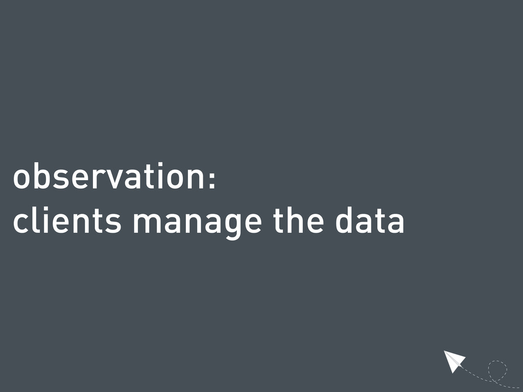 observation: clients manage the data