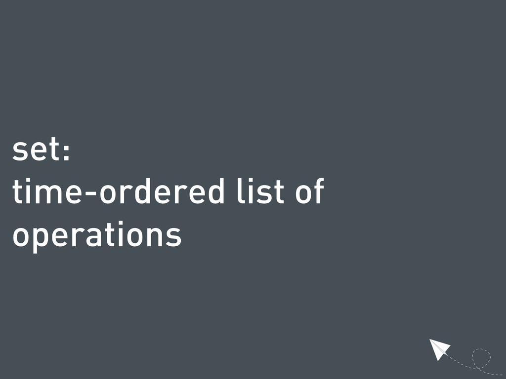 set: time-ordered list of operations