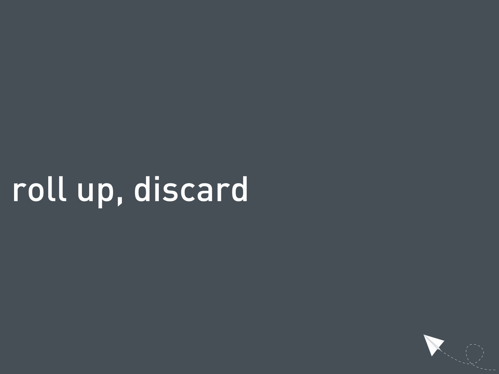 roll up, discard