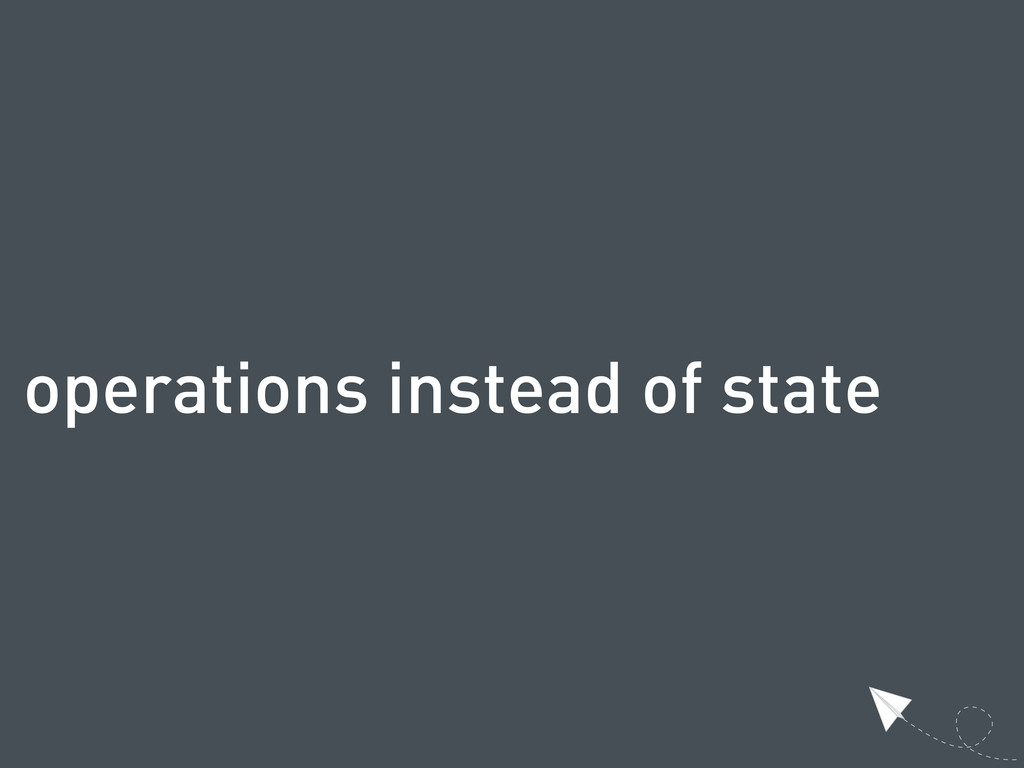 operations instead of state