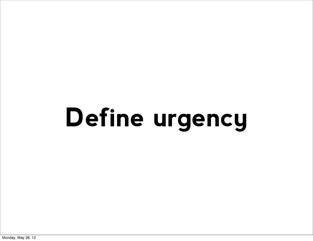 Define urgency Monday, May 28, 12