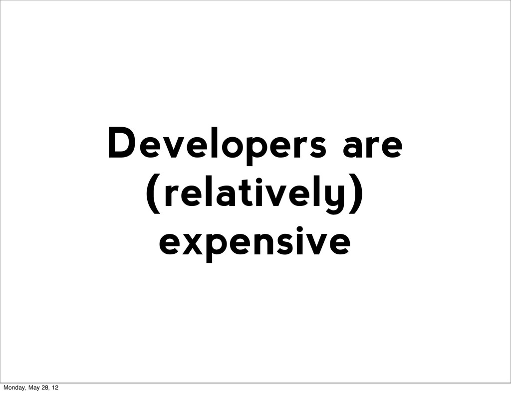 Developers are (relatively) expensive Monday, M...