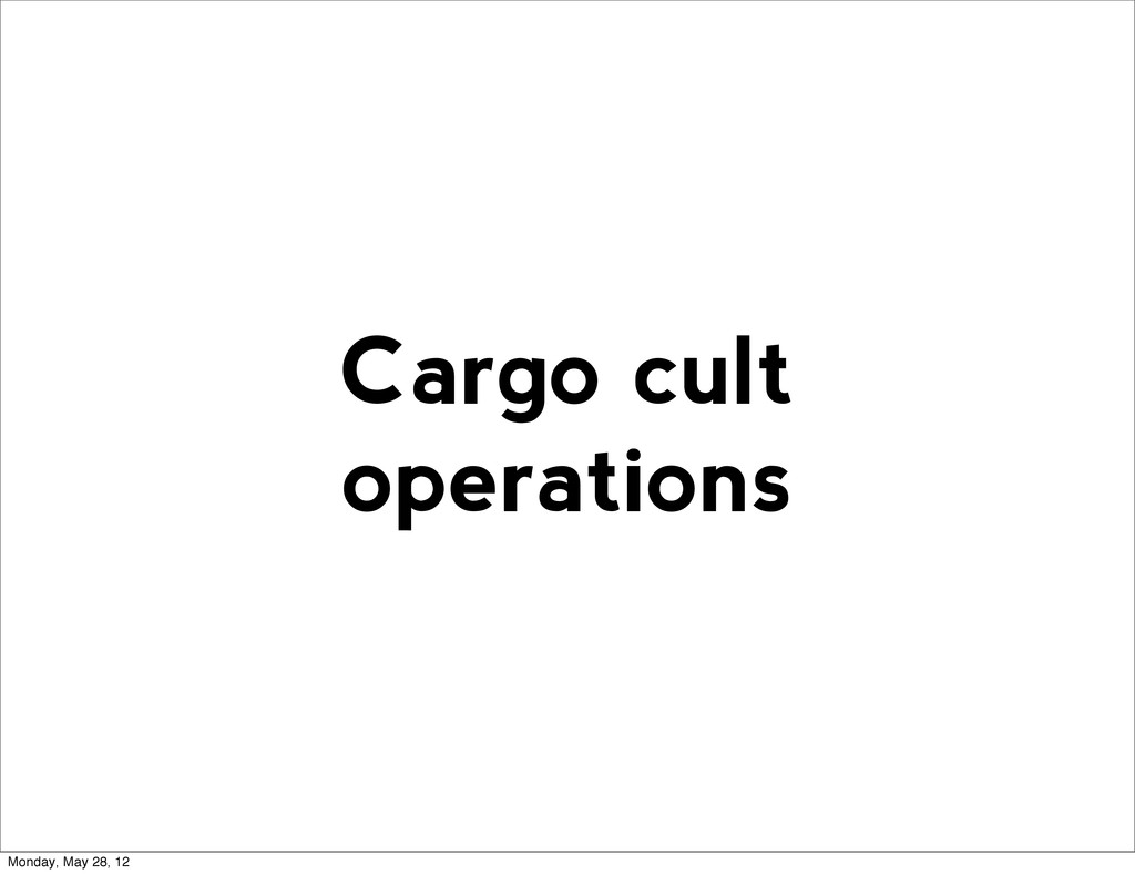 Cargo cult operations Monday, May 28, 12
