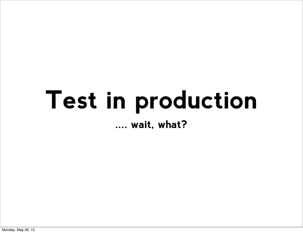 .... wait, what? Test in production Monday, May...