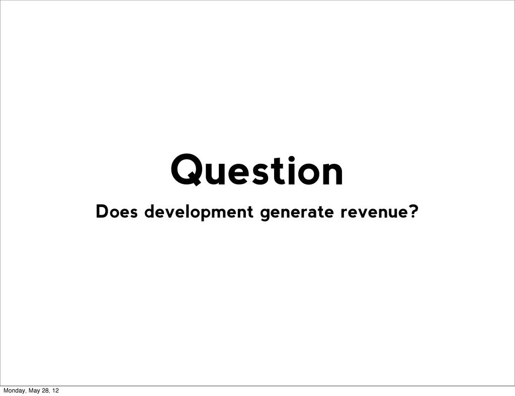 Does development generate revenue? Question Mon...