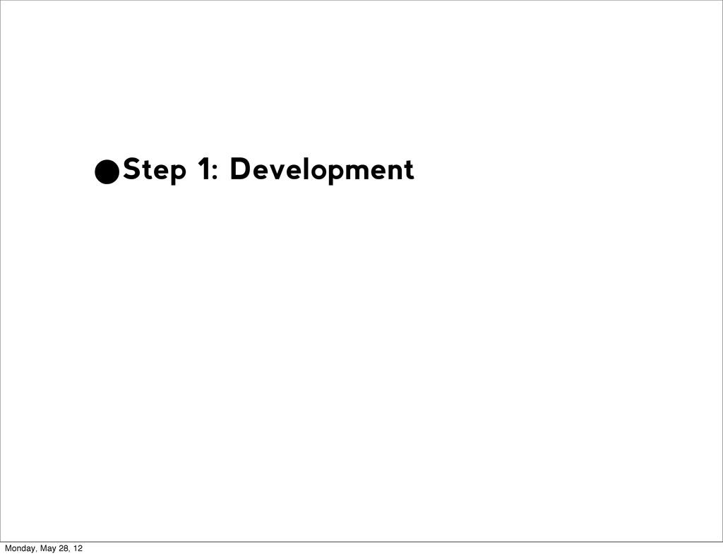 •Step 1: Development Monday, May 28, 12