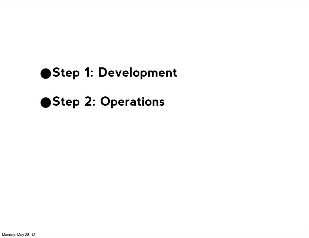 •Step 1: Development •Step 2: Operations Monday...