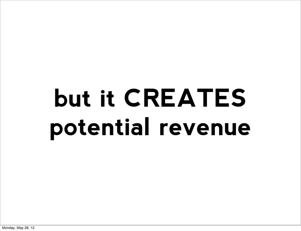 but it CREATES potential revenue Monday, May 28...