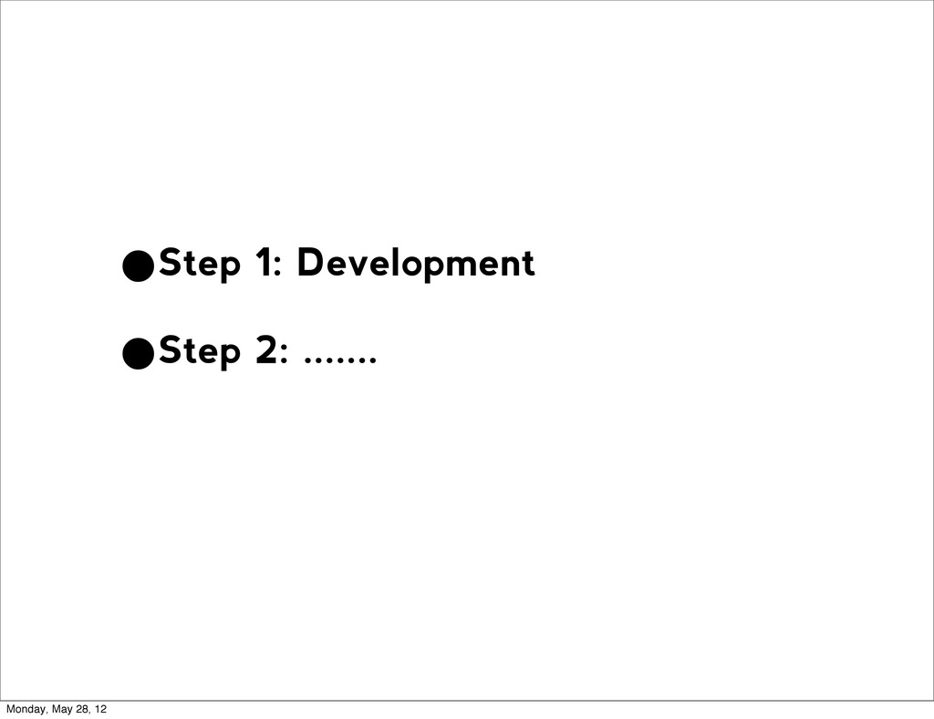 •Step 1: Development •Step 2: ....... Monday, M...