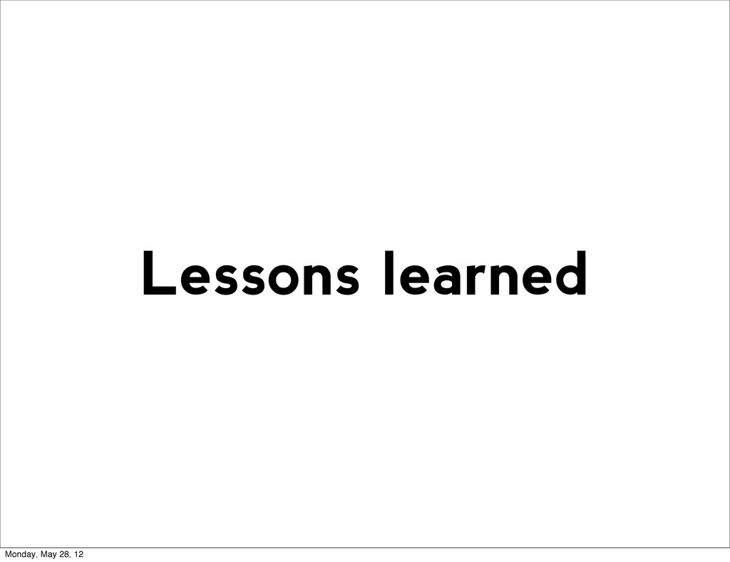 Lessons learned Monday, May 28, 12